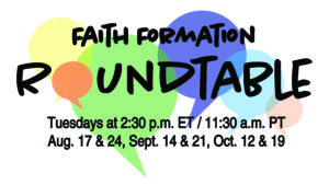 Graphic showing conversation bubbles and the words, Faith Formation Roundtable, Tuesdays at 2:30 p.m. ET, Aug 17%24, Sept 14 & 21, Oct. 12 & 19